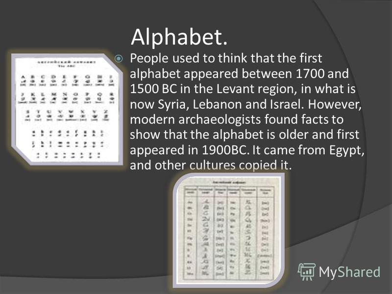 Alphabet. People used to think that the first alphabet appeared between 1700 and 1500 BC in the Levant region, in what is now Syria, Lebanon and Israel. However, modern archaeologists found facts to show that the alphabet is older and first appeared