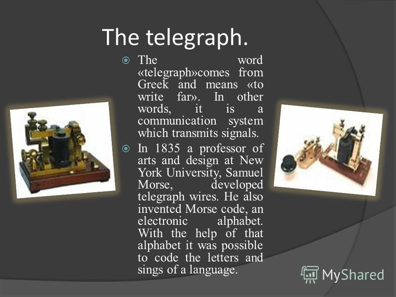 The telegraph. The word «telegraph»comes from Greek and means «to write far». In other words, it is a communication system which transmits signals. In 1835 a professor of arts and design at New York University, Samuel Morse, developed telegraph wires