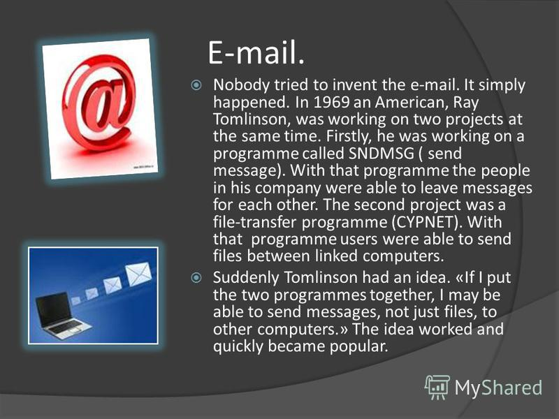 E-mail. Nobody tried to invent the e-mail. It simply happened. In 1969 an American, Ray Tomlinson, was working on two projects at the same time. Firstly, he was working on a programme called SNDMSG ( send message). With that programme the people in h