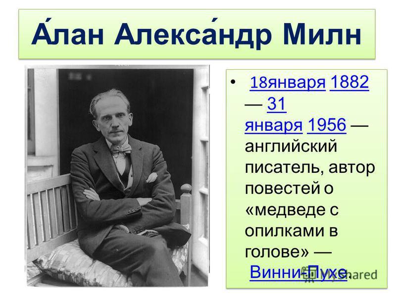 А́лан Алекса́ндр Милн 18 января 1882 31 января 1956 английский писатель, автор повестей о «медведе с опилками в голове» Винни-Пухе. 18 января 188231 января 1956Винни-Пухе 18 января 1882 31 января 1956 английский писатель, автор повестей о «медведе с