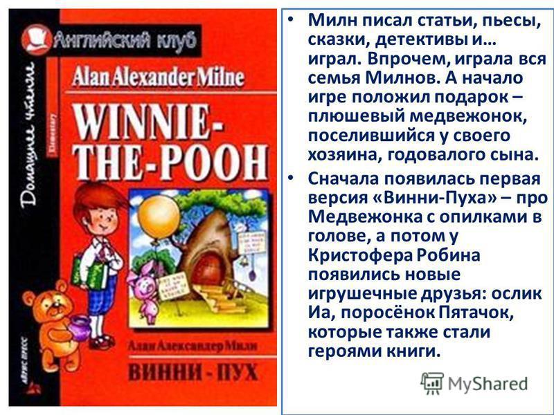 Милн писал статьи, пьесы, сказки, детективы и… играл. Впрочем, играла вся семья Милнов. А начало игре положил подарок – плюшевый медвежонок, поселившийся у своего хозяина, годовалого сына. Сначала появилась первая версия «Винни-Пуха» – про Медвежонка