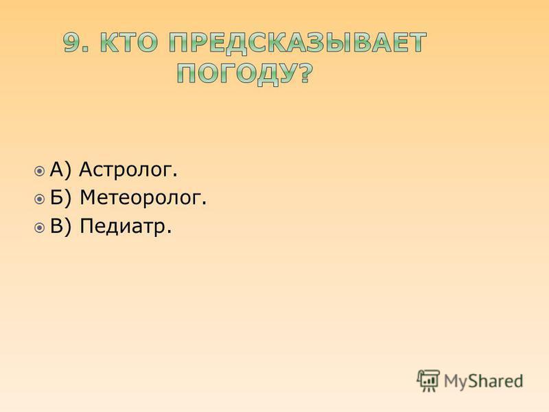 А) Астролог. Б) Метеоролог. В) Педиатр.