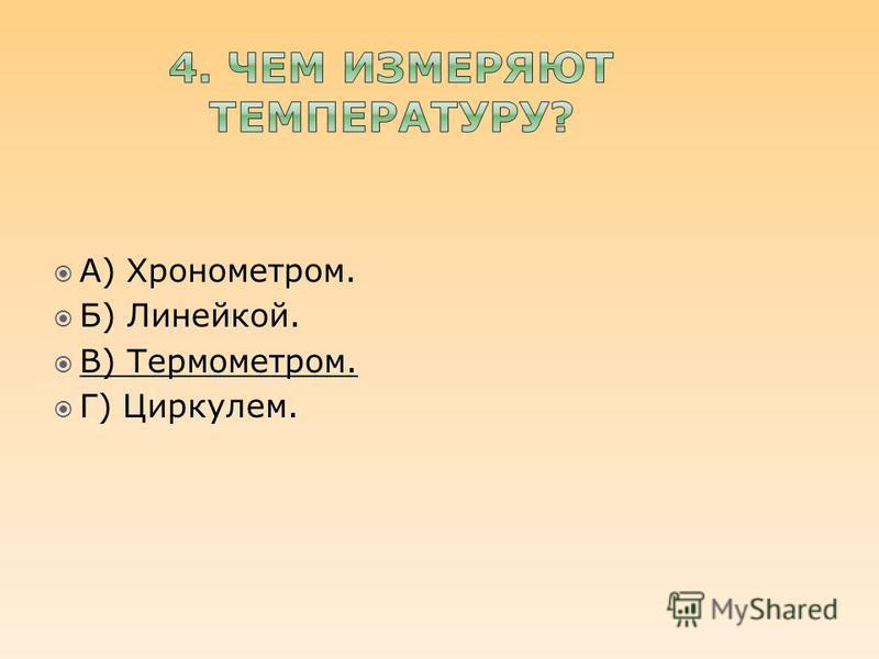А) Хронометром. Б) Линейкой. В) Термометром. Г) Циркулем.