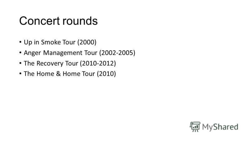 Concert rounds Up in Smoke Tour (2000) Anger Management Tour (2002-2005) The Recovery Tour (2010-2012) The Home & Home Tour (2010)