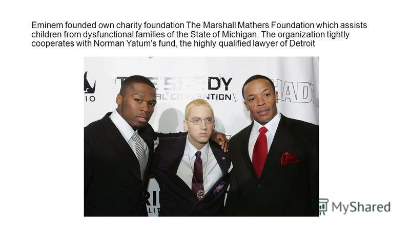 Eminem founded own charity foundation The Marshall Mathers Foundation which assists children from dysfunctional families of the State of Michigan. The organization tightly cooperates with Norman Yatum's fund, the highly qualified lawyer of Detroit