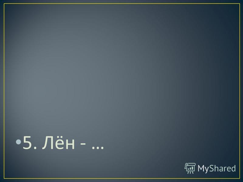 5. Лён - …