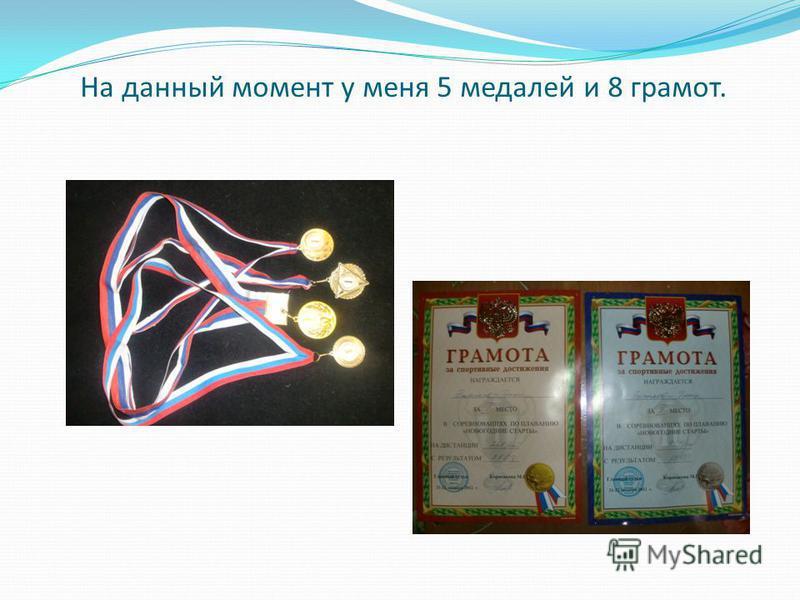 На данный момент у меня 5 медалей и 8 грамот.