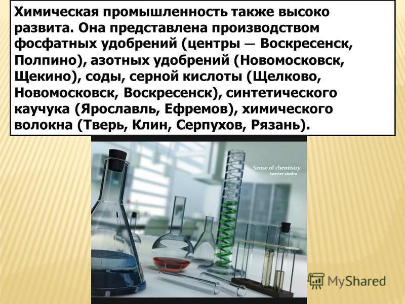 Химическая промышленность также высоко развита. Она представлена производством фосфатных удобрений (центры Воскресенск, Полпино), азотных удобрений (Новомосковск, Щекино), соды, серной кислоты (Щелково, Новомосковск, Воскресенск), синтетического кауч
