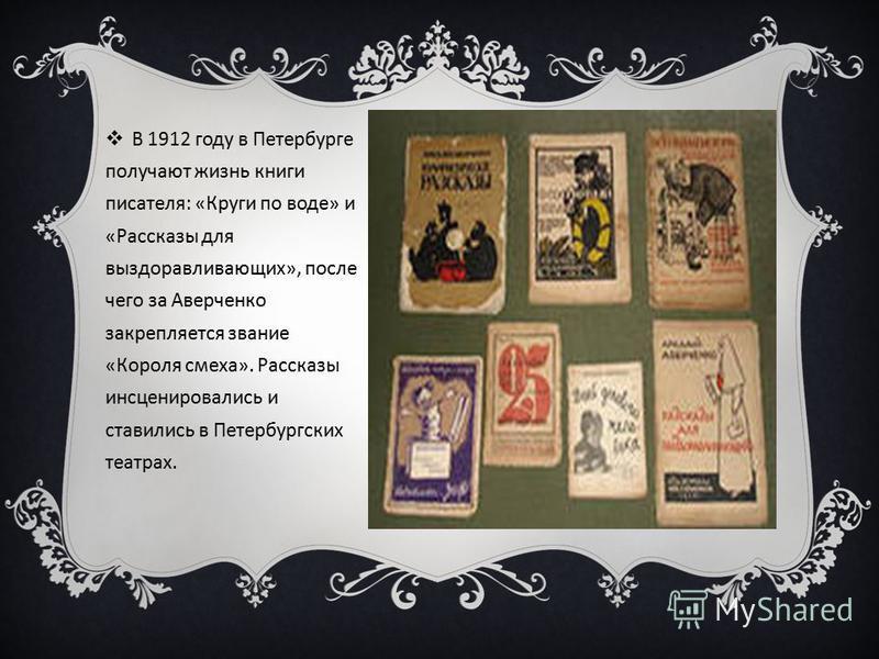 В 1912 году в Петербурге получают жизнь книги писателя: «Круги по воде» и «Рассказы для выздоравливающих», после чего за Аверченко закрепляется звание «Короля смеха». Рассказы инсценировались и ставились в Петербургских театрах.