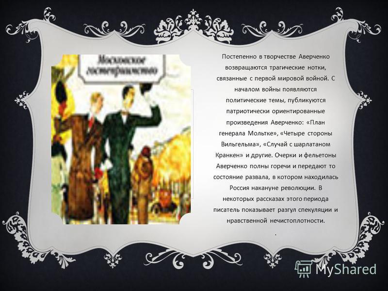 Постепенно в творчестве Аверченко возвращаются трагические нотки, связанные с первой мировой войной. С началом войны появляются политические темы, публикуются патриотически ориентированные произведения Аверченко: «План генерала Мольтке», «Четыре стор