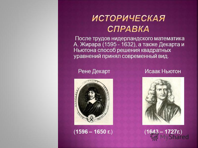 После трудов нидерландского математика А. Жирара (1595 - 1632), а также Декарта и Ньютона способ решения квадратных уравнений принял современный вид. Рене Декарт Исаак Ньютон (1596 – 1650 г.) (1643 – 1727 г.)