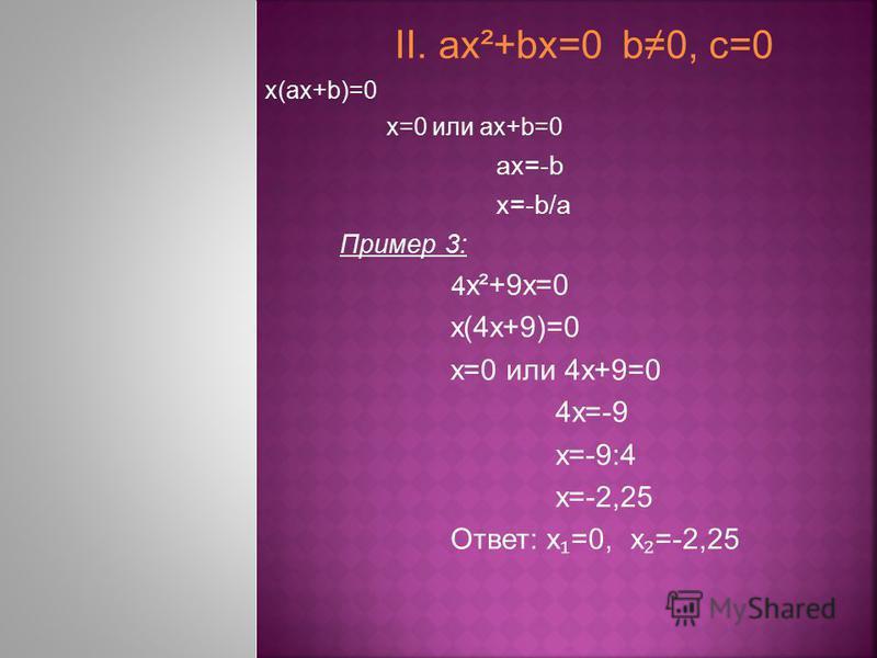 II. ах²+bх=0 b0, с=0 х(ах+b)=0 х=0 или ах+b=0 ах=-b х=-b/а Пример 3: 4 х²+9 х=0 х(4 х+9)=0 х=0 или 4 х+9=0 4 х=-9 х=-9:4 х=-2,25 Ответ: х =0, х =-2,25