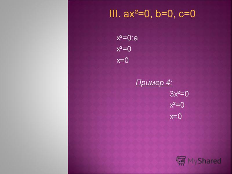 III. ах²=0, b=0, с=0 х²=0:а х²=0 x=0 Пример 4: 3 х²=0 х²=0 х=0