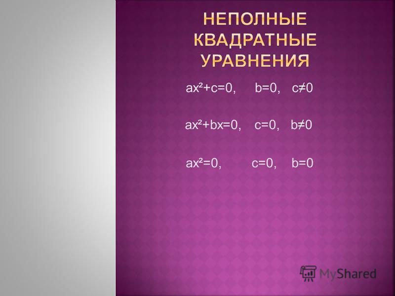 aх²+c=0, b=0, c0 ax²+bx=0, c=0, b0 ax²=0, c=0, b=0