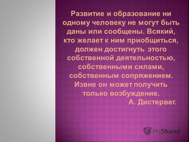 Развитие и образование ни одному человеку не могут быть даны или сообщены. Всякий, кто желает к ним приобщиться, должен достигнуть этого собственной деятельностью, собственными силами, собственным сопряжением. Извне он может получить только возбужден