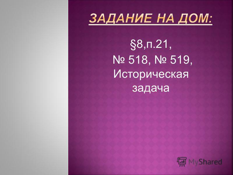 §8,п.21, 518, 519, Историческая задача