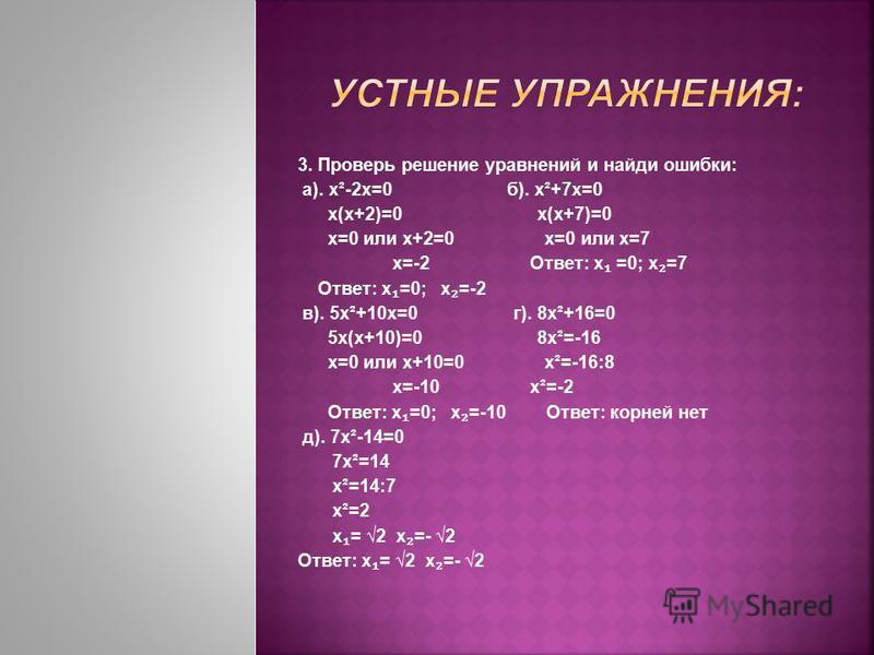 3. Проверь решение уравнений и найди ошибки: а). х²-2 х=0 б). х²+7 х=0 х(х+2)=0 х(х+7)=0 х=0 или х+2=0 х=0 или х=7 х=-2 Ответ: х =0; х =7 Ответ: х =0; х =-2 в). 5 х²+10 х=0 г). 8 х²+16=0 5 х(х+10)=0 8 х²=-16 х=0 или х+10=0 х²=-16:8 х=-10 х²=-2 Ответ: