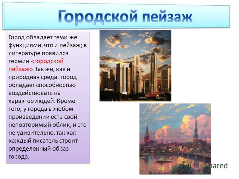 Город обладает теми же функциями, что и пейзаж; в литературе появился термин «городской пейзаж».Так же, как и природная среда, город обладает способностью воздействовать на характер людей. Кроме того, у города в любом произведении есть свой неповтори