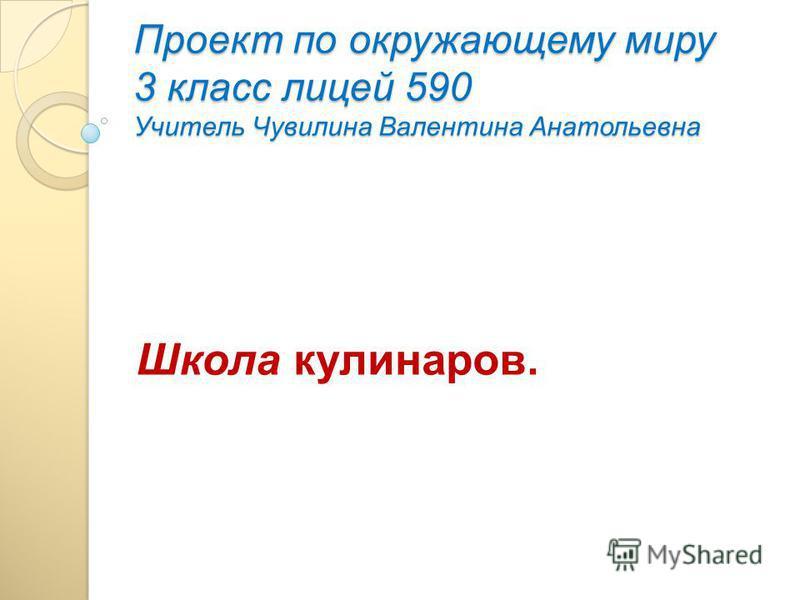 Проект по окружающему миру 3 класс лицей 590 Учитель Чувилина Валентина Анатольевна Школа кулинаров.