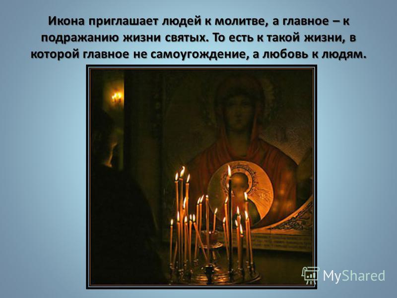 Икона приглашает людей к молитве, а главное – к подражанию жизни святых. То есть к такой жизни, в которой главное не самоугождение, а любовь к людям.