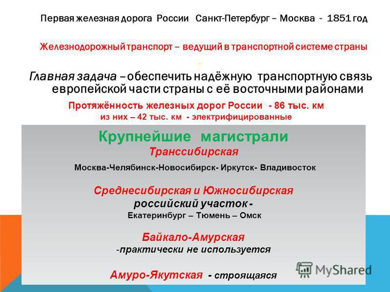 Первая железная дорога России Санкт-Петербург – Москва - 1851 год Железнодорожный транспорт – ведущий в транспортной системе страны. Главная задача –обеспечить надёжную транспортную связь европейской части страны с её восточными районами Протяжённост