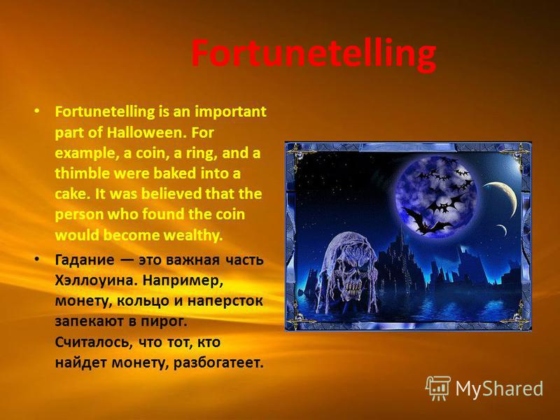 Fortunetelling Fortunetelling is an important part of Halloween. For example, a coin, a ring, and a thimble were baked into a cake. It was believed that the person who found the coin would become wealthy. Гадание это важная часть Хэллоуина. Например,