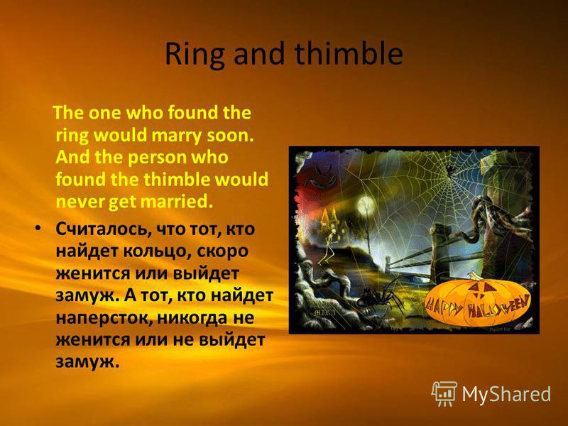 Ring and thimble The one who found the ring would marry soon. And the person who found the thimble would never get married. Считалось, что тот, кто найдет кольцо, скоро женится или выйдет замуж. А тот, кто найдет наперсток, никогда не женится или не