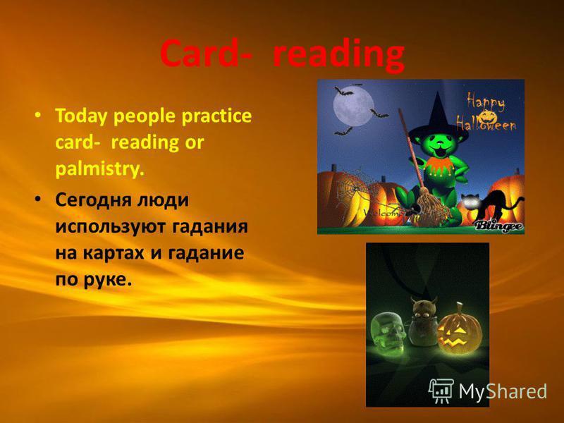 Card- reading Today people practice card- reading or palmistry. Сегодня люди используют гадания на картах и гадание по руке.
