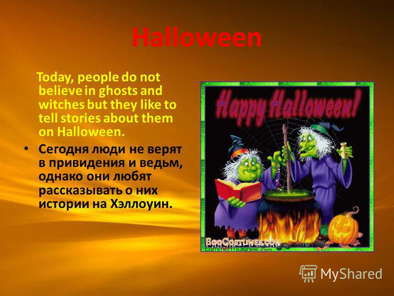 Halloween Today, people do not believe in ghosts and witches but they like to tell stories about them on Halloween. Сегодня люди не верят в привидения и ведьм, однако они любят рассказывать о них истории на Хэллоуин.