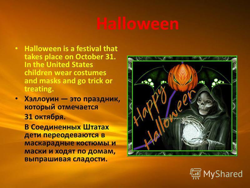 Halloween is a festival that takes place on October 31. In the United States children wear costumes and masks and go trick or treating. Хэллоуин это праздник, который отмечается 31 октября. В Соединенных Штатах дети переодеваются в маскарадные костюм