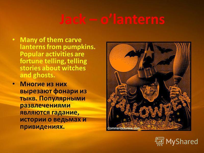Jack – olanterns Many of them carve lanterns from pumpkins. Popular activities are fortune telling, telling stories about witches and ghosts. Многие из них вырезают фонари из тыкв. Популярными развлечениями являются гадание, истории о ведьмах и приви