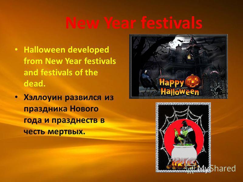 New Year festivals Halloween developed from New Year festivals and festivals of the dead. Хэллоуин развился из праздника Нового года и празднеств в честь мертвых.