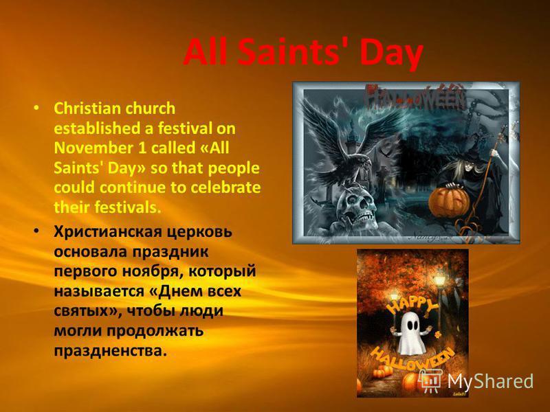All Saints' Day Christian church established a festival on November 1 called «All Saints' Day» so that people could continue to celebrate their festivals. Христианская церковь основала праздник первого ноября, который называется «Днем всех святых», ч