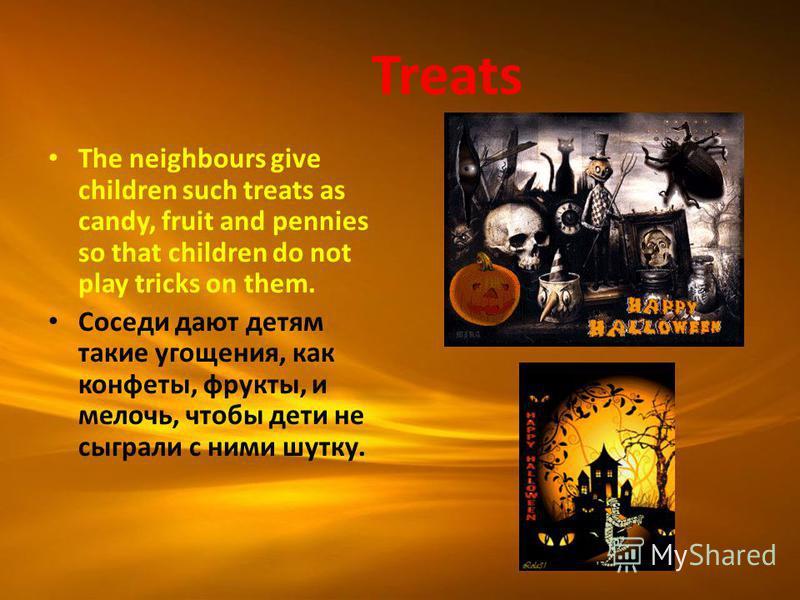 Treats The neighbours give children such treats as candy, fruit and pennies so that children do not play tricks on them. Соседи дают детям такие угощения, как конфеты, фрукты, и мелочь, чтобы дети не сыграли с ними шутку.