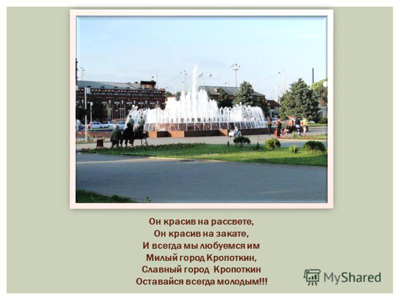Он красив на рассвете, Он красив на закате, И всегда мы любуемся им Милый город Кропоткин, Славный город Кропоткин Оставайся всегда молодым!!!