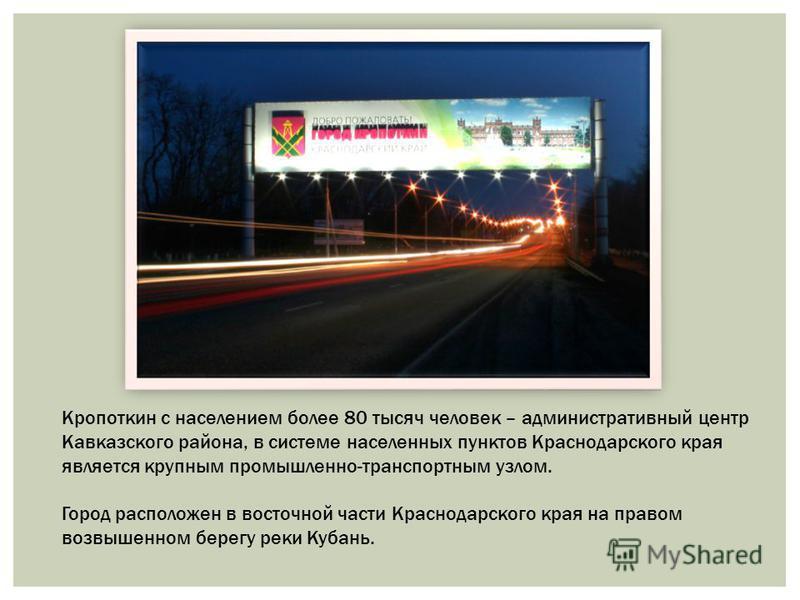 Кропоткин с населением более 80 тысяч человек – административный центр Кавказского района, в системе населенных пунктов Краснодарского края является крупным промышленно-транспортным узлом. Город расположен в восточной части Краснодарского края на пра