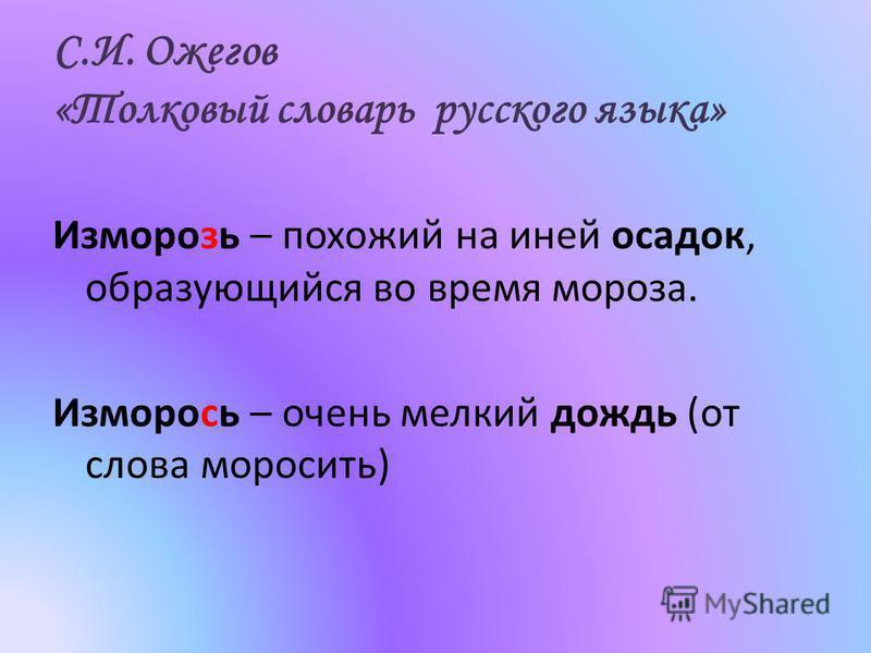 С.И. Ожегов «Толковый словарь русского языка» Изморозь – похожий на иней осадок, образующийся во время мороза. Изморось – очень мелкий дождь (от слова моросить)