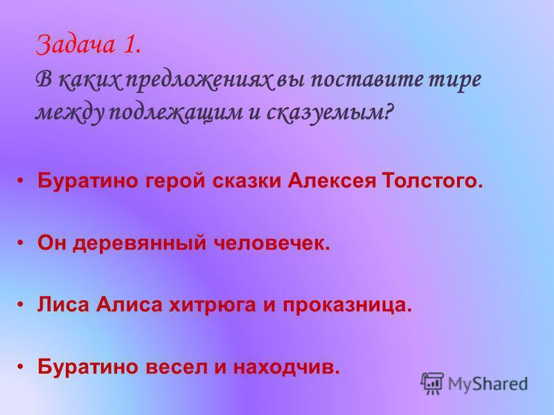 Задача 1. В каких предложениях вы поставите тире между подлежащим и сказуемым? Буратино герой сказки Алексея Толстого. Он деревянный человечек. Лиса Алиса хитрюга и проказница. Буратино весел и находчив.