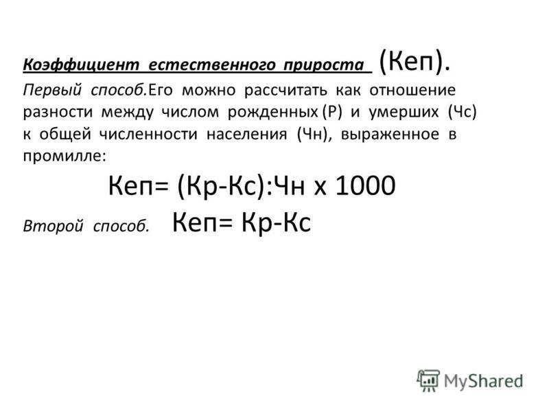 Коэффициент естественного прироста (Кеп). Первый способ.Его можно рассчитать как отношение разности между числом рожденных (Р) и умерших (Чс) к общей численности населения (Чн), выраженное в промилле: Кеп= (Кр-Кс):Чн х 1000 Второй способ. Кеп= Кр-Кс