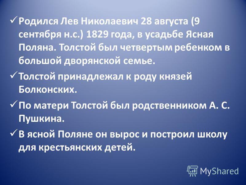 Родился Лев Николаевич 28 августа (9 сентября н.с.) 1829 года, в усадьбе Ясная Поляна. Толстой был четвертым ребенком в большой дворянской семье. Толстой принадлежал к роду князей Болконских. По матери Толстой был родственником А. С. Пушкина. В ясной
