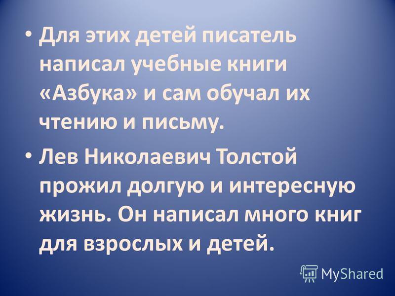 Для этих детей писатель написал учебные книги «Азбука» и сам обучал их чтению и письму. Лев Николаевич Толстой прожил долгую и интересную жизнь. Он написал много книг для взрослых и детей.