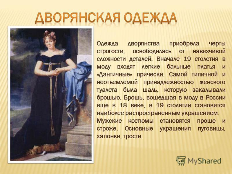 Одежда дворянства приобрела черты строгости, освободилась от навязчивой сложности деталей. Вначале 19 столетия в моду входят легкие бальные платья и «Дантичные» прически. Самой типичной и неотъемлемой принадлежностью женского туалета была шаль, котор