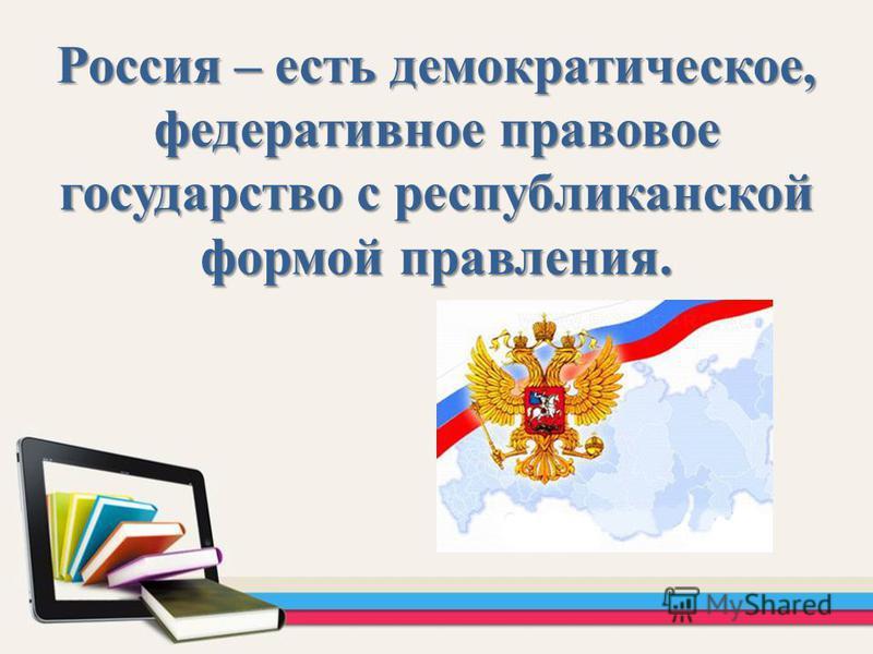 Россия – есть демократическое, федеративное правовое государство с республиканской формой правления.