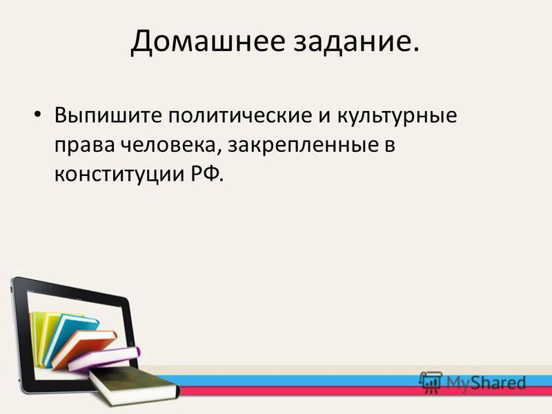 Домашнее задание. Выпишите политические и культурные права человека, закрепленные в конституции РФ.