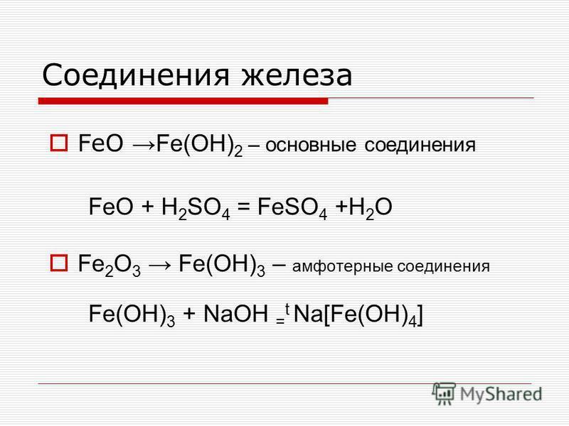 Соединения железа FeO Fe(OH) 2 – основные соединения FeO + H 2 SO 4 = FeSO 4 +H 2 O Fe 2 O 3 Fe(OH) 3 – амфотерные соединения Fe(OH) 3 + NaOH = t Na[Fe(OH) 4 ]