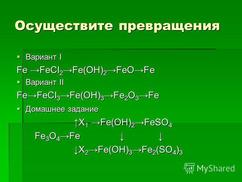 Осуществите превращения Вариант I Вариант I Fe FeCI 2 Fe(OH) 2 FeOFe Вариант II Вариант II FeFeCI 3 Fe(OH) 3 Fe 2 O 3 Fe Домашнее задание Домашнее задание X 1 Fe(OH) 2 FeSO 4 X 1 Fe(OH) 2 FeSO 4 Fe 3 O 4 Fe Fe 3 O 4 Fe X 2 Fe(OH) 3 Fe 2 (SO 4 ) 3 X 2