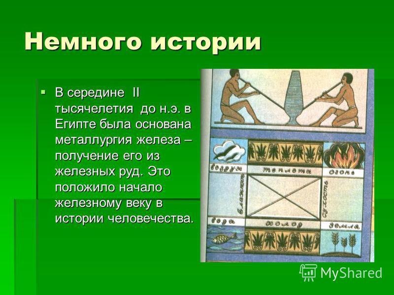 Немного истории В середине II тысячелетия до н.э. в Египте была основана металлургия железа – получение его из железных руд. Это положило начало железному веку в истории человечества. В середине II тысячелетия до н.э. в Египте была основана металлург