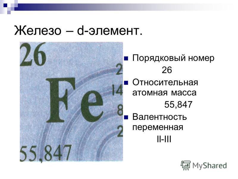 Железо – d-элемент. Порядковый номер 26 Относительная атомная масса 55,847 Валентность переменная II-III