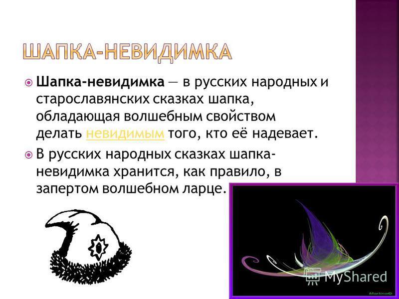 Шапка-невидимка в русских народных и старославянских сказках шапка, обладающая волшебным свойством делать невидимым того, кто её надевает.невидимым В русских народных сказках шапка- невидимка хранится, как правило, в запертом волшебном ларце.