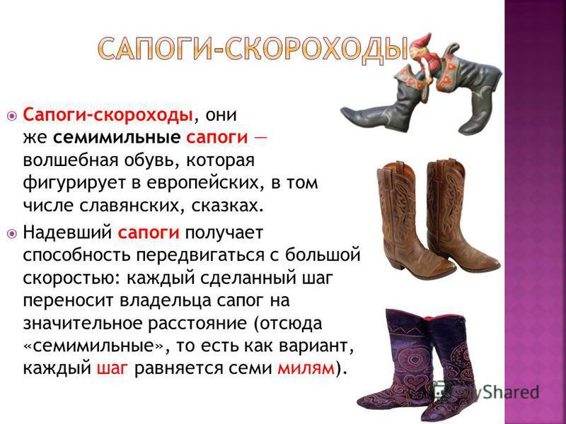 Сапоги-скороходы, они же семимильные сапоги волшебная обувь, которая фигурирует в европейских, в том числе славянских, сказках. Надевший сапоги получает способность передвигаться с большой скоростью: каждый сделанный шаг переносит владельца сапог на